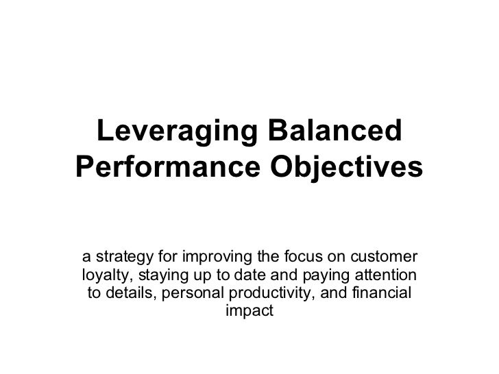 Leveraging Balanced Performance Objectives a strategy for improving the focus on customer loyalty, staying up to date and ...