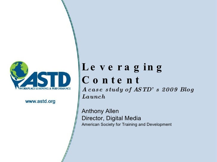 Leveraging Content A case study of ASTD's 2009 Blog Launch Anthony Allen Director, Digital Media  American Society for Tra...