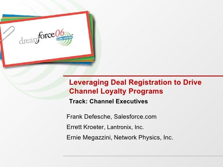Leveraging Deal Registration to Drive Channel Loyalty Programs  Frank Defesche, Salesforce.com Errett Kroeter , Lantronix,...