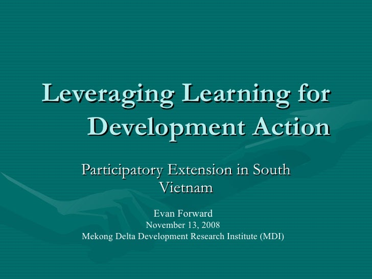 Leveraging Learning for Development Action Participatory Extension in South Vietnam Evan Forward November 13, 2008 Mekong ...