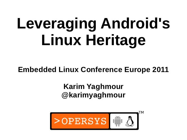 Leveraging Androids   Linux HeritageEmbedded Linux Conference Europe 2011          Karim Yaghmour          @karimyaghmour ...
