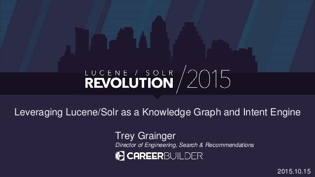 Leveraging Lucene/Solr as a Knowledge Graph and Intent Engine Trey Grainger Director of Engineering, Search & Recommendati...