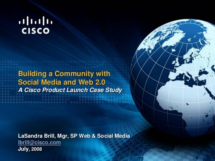Building a Community with Social Media and Web 2.0 A Cisco Product Launch Case Study     LaSandra Brill, Mgr, SP Web  Soci...