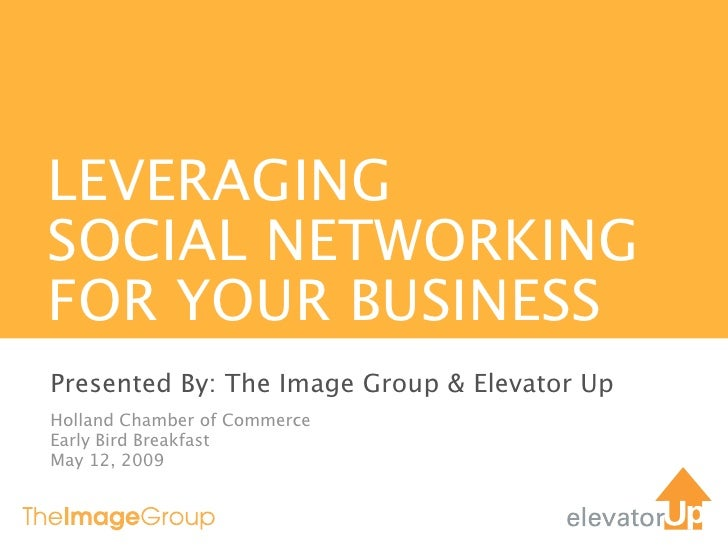 LEVERAGING SOCIAL NETWORKING FOR YOUR BUSINESS Presented By: The Image Group & Elevator Up Holland Chamber of Commerce Ear...