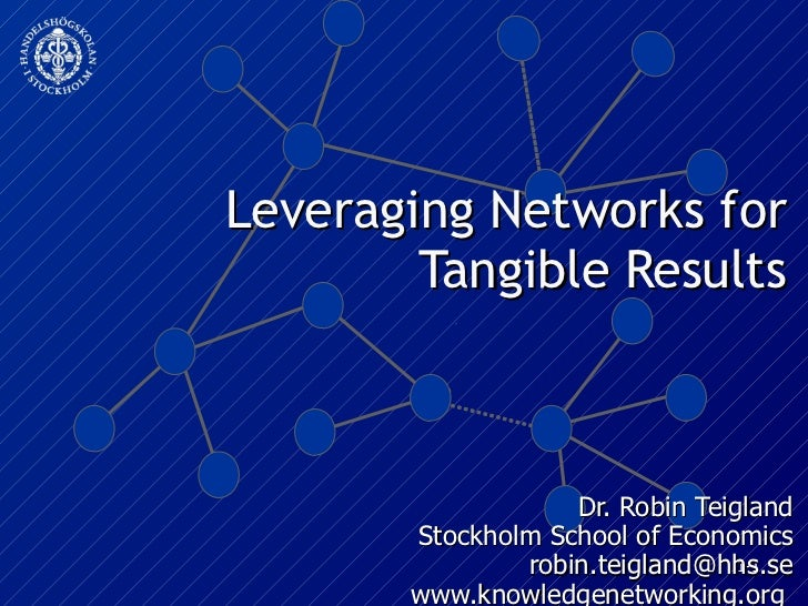 Leveraging Networks for Tangible Results Dr. Robin Teigland Stockholm School of Economics [email_address] www.knowledgenet...