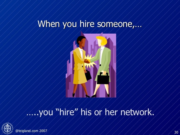 "When you hire someone,…  … ..you ""hire"" his or her network."
