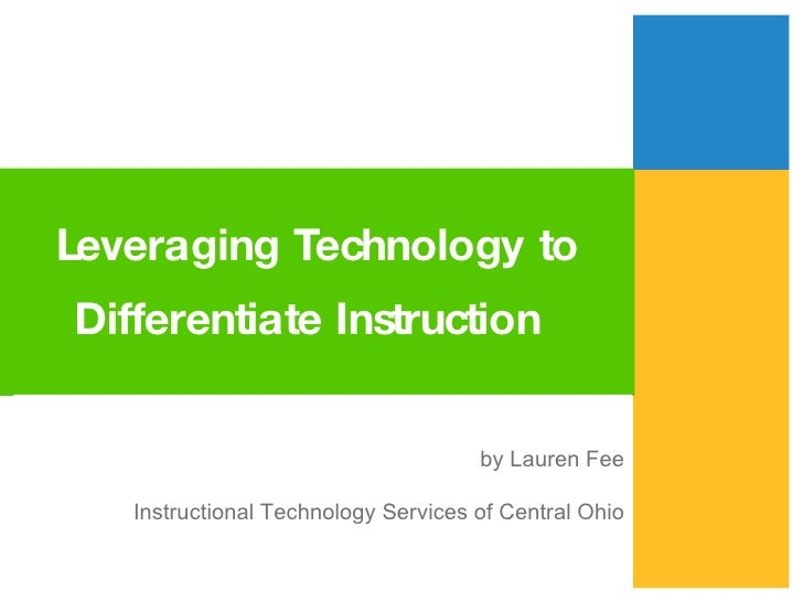 Leveraging Technology to Differentiate Instruction   by Lauren Fee Instructional Technology Services of Central Ohio