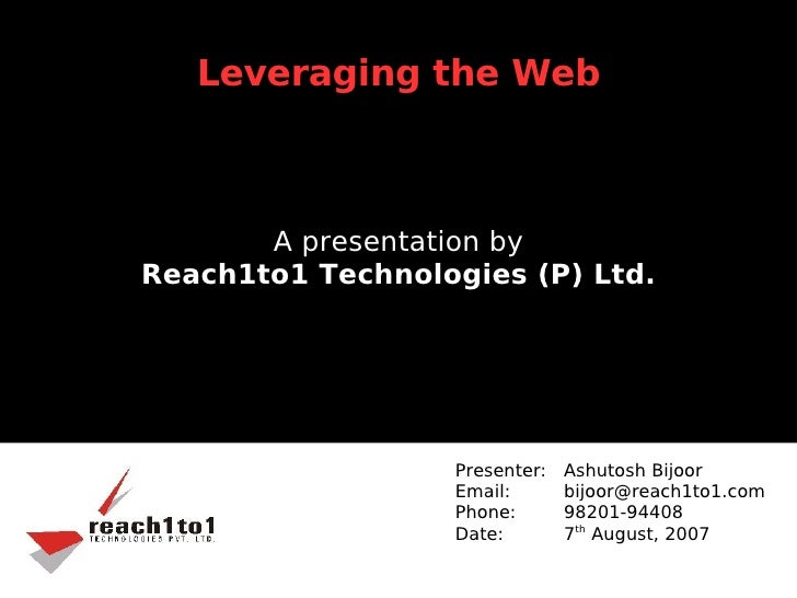 Leveraging the Web           A presentation by Reach1to1 Technologies (P) Ltd.                       Presenter:   Ashutosh...