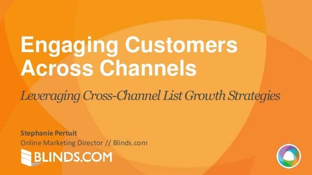 Engaging Customers Across Channels Leveraging Cross-Channel ListGrowth Strategies Stephanie Pertuit Online Marketing Direc...