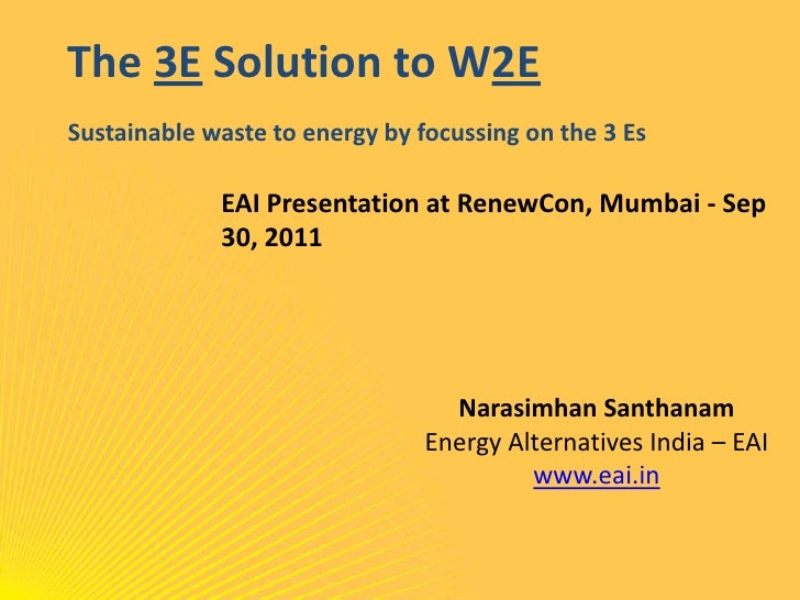 The 3E Solution to W2ESustainable waste to energy by focussing on the 3 Es<br />EAI Presentation at RenewCon, Mumbai - Sep...