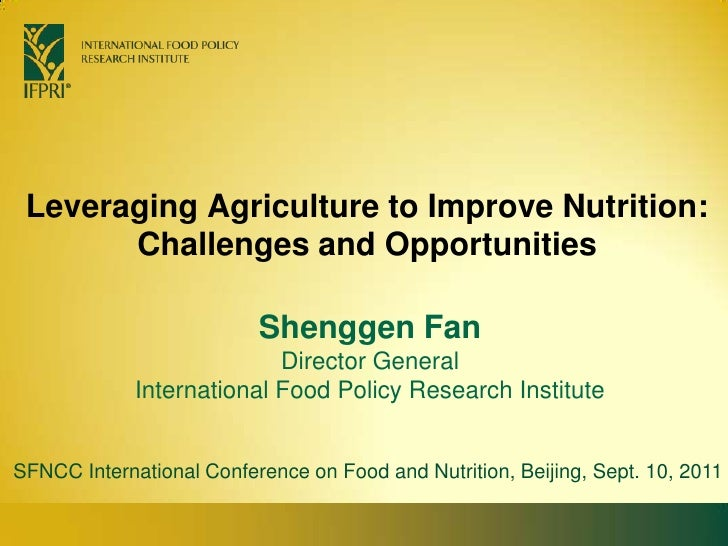 Leveraging Agriculture to Improve Nutrition: Challenges and Opportunities<br />Shenggen FanDirector General<br />Internati...