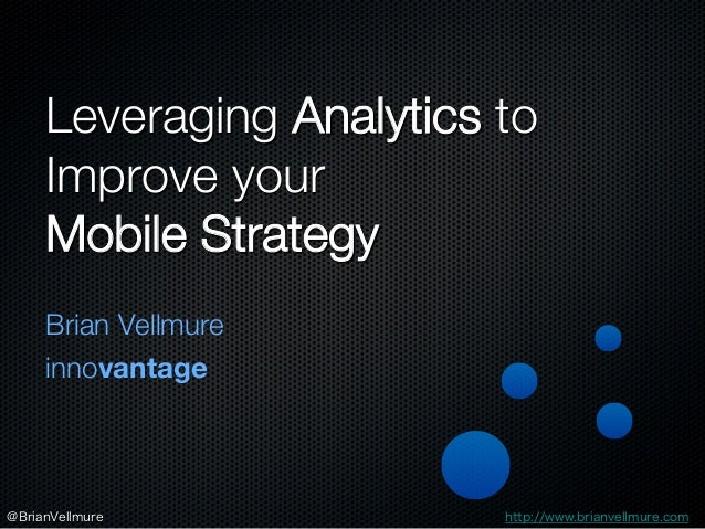 Leveraging Analytics to Improve your ! Mobile Strategy Brian Vellmure innovantage http://www.brianvellmure.com @BrianVellm...