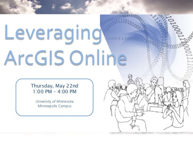 Leveraging ArcGIS Online Thursday, May 22nd 1:00 PM – 4:00 PM University of Minnesota Minneapolis Campus