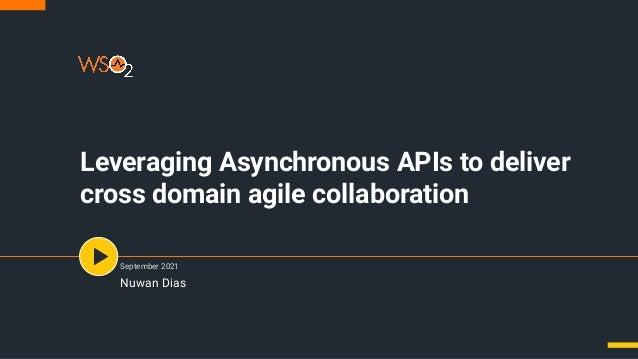 Leveraging Asynchronous APIs to deliver cross domain agile collaboration September 2021 Nuwan Dias