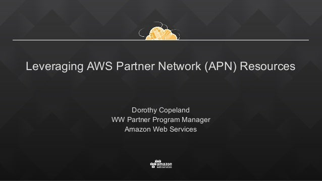 Leveraging AWS Partner Network (APN) Resources Dorothy Copeland WW Partner Program Manager Amazon Web Services