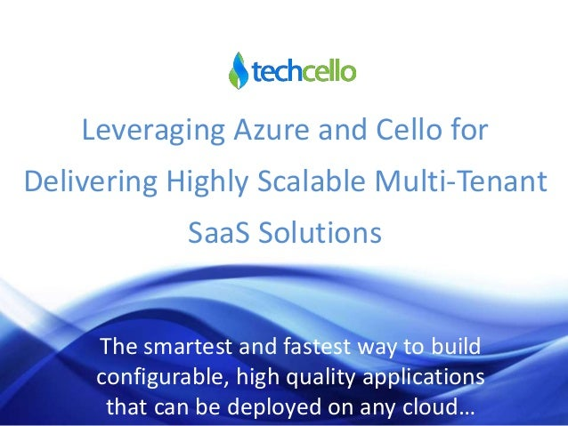 Leveraging Azure and Cello for Delivering Highly Scalable Multi-Tenant SaaS Solutions The smartest and fastest way to buil...