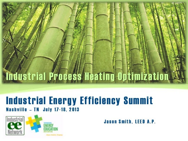 Industrial Process Heating Optimization J ason Smith, LEED A.P. Industrial Energy Efficiency Summit Nashville – TN July 17...