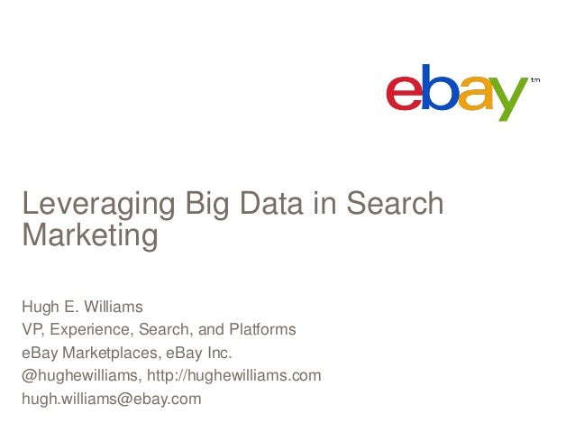 Leveraging Big Data in Search Marketing Hugh E. Williams VP, Experience, Search, and Platforms eBay Marketplaces, eBay Inc...