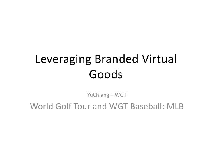 Leveraging Branded Virtual           Goods             YuChiang – WGTWorld Golf Tour and WGT Baseball: MLB