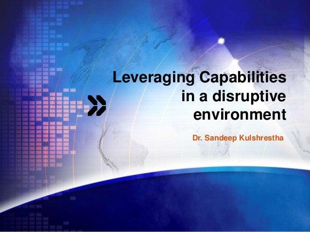 Leveraging Capabilities         in a disruptive           environment           Dr. Sandeep Kulshrestha