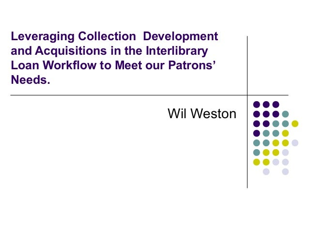 Leveraging Collection Development and Acquisitions in the Interlibrary Loan Workflow to Meet our Patrons' Needs. Wil Weston