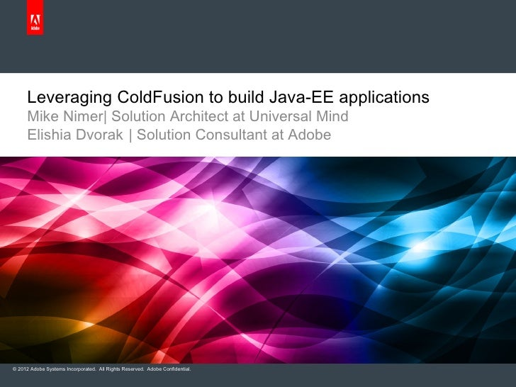 Leveraging ColdFusion to build Java-EE applications      Mike Nimer| Solution Architect at Universal Mind      Elishia Dvo...