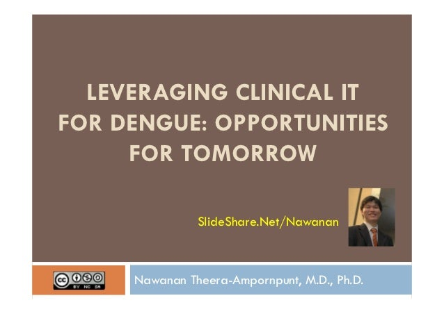 LEVERAGING CLINICAL ITFOR DENGUE: OPPORTUNITIES     FOR TOMORROW               SlideShare.Net/Nawanan     Nawanan Theera-A...