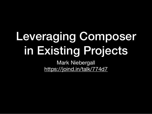Leveraging Composer in Existing Projects Mark Niebergall  https://joind.in/talk/774d7