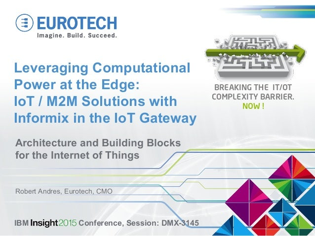 Leveraging Computational Power at the Edge: IoT / M2M Solutions with Informix in the IoT Gateway Architecture and Building...