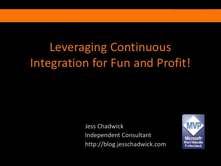 Leveraging Continuous Integration for Fun and Profit!<br />Jess Chadwick<br />Independent Consultant<br />http://blog.jess...