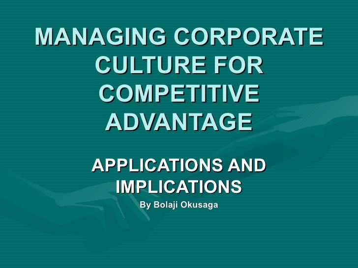 MANAGING CORPORATE   CULTURE FOR    COMPETITIVE    ADVANTAGE   APPLICATIONS AND     IMPLICATIONS       By Bolaji Okusaga