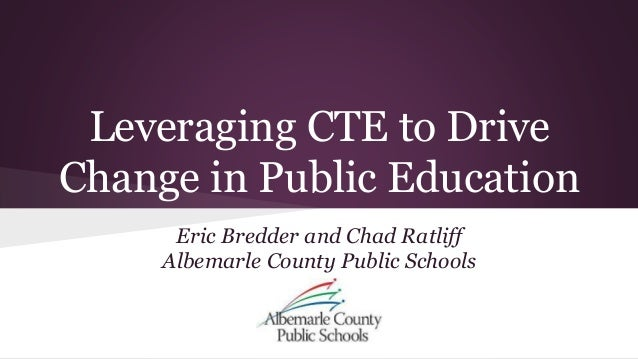 Leveraging CTE to Drive  Change in Public Education  Eric Bredder and Chad Ratliff  Albemarle County Public Schools