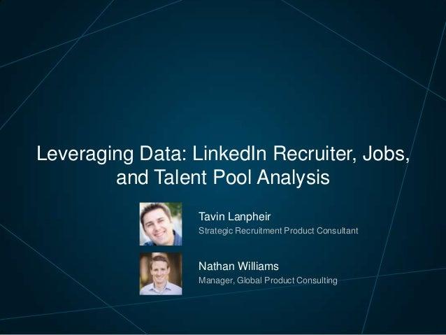 Leveraging Data: LinkedIn Recruiter, Jobs, and Talent Pool Analysis Tavin Lanpheir Strategic Recruitment Product Consultan...