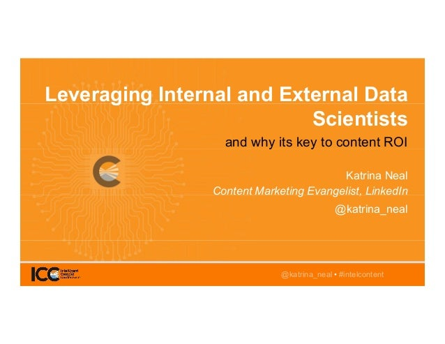 @katrina_neal • #intelcontent Leveraging Internal and External Data Scientists and why its key to content ROI Katrina Neal...