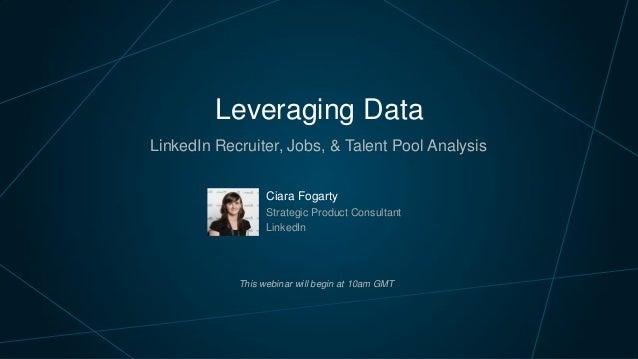 Leveraging Data LinkedIn Recruiter, Jobs, & Talent Pool Analysis Ciara Fogarty Strategic Product Consultant LinkedIn This ...