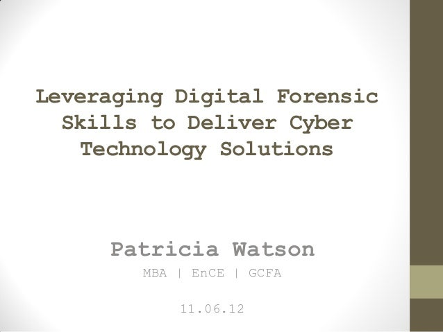 Leveraging Digital Forensic Skills to Deliver Cyber Technology Solutions Patricia Watson MBA | EnCE | GCFA 11.06.12