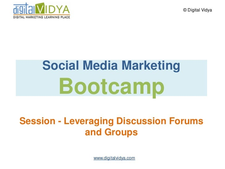 © Digital Vidya         Social Media Marketing        Bootcamp Session - Leveraging Discussion Forums               and Gr...