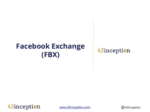 Facebook Exchange      (FBX)          www.42inception.com