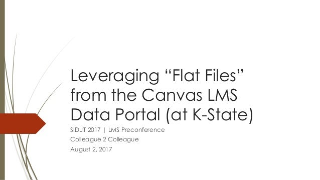 """Leveraging """"Flat Files"""" from the Canvas LMS Data Portal (at K-State) SIDLIT 2017   LMS Preconference Colleague 2 Colleague..."""