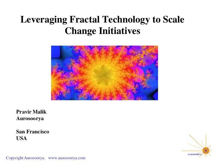 Leveraging Fractal Technology to Scale                Change Initiatives     Pravir Malik     Aurosoorya     San Francisco...
