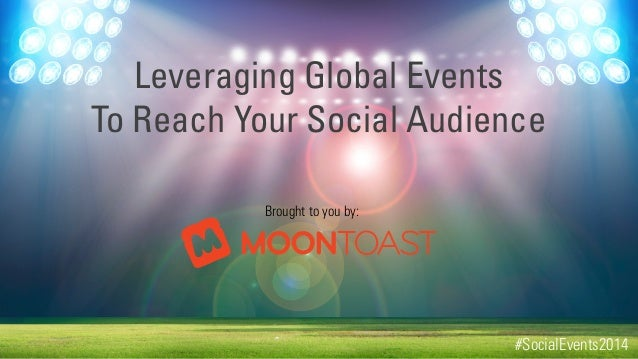 Leveraging Global Events To Reach Your Social Audience Brought to you by:  #SocialEvents2014