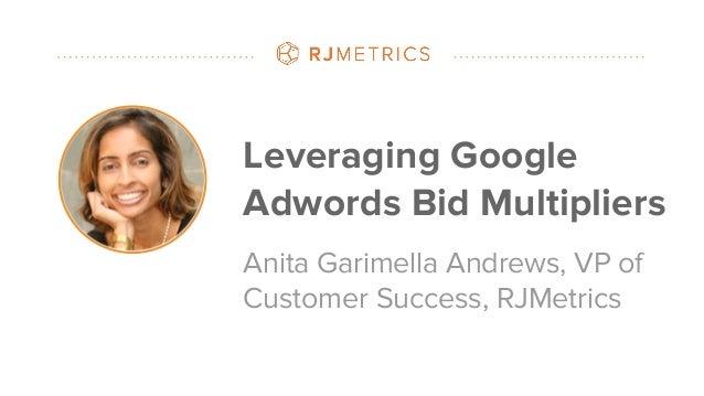 #datapointlive Leveraging Google Adwords Bid Multipliers Anita Garimella Andrews, VP of Customer Success, RJMetrics
