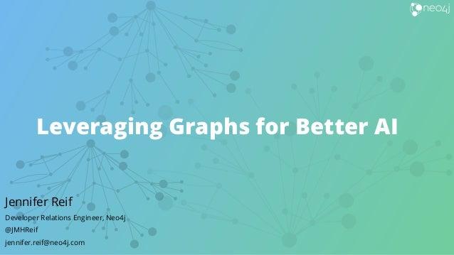 Leveraging Graphs for Better AI Jennifer Reif Developer Relations Engineer, Neo4j @JMHReif jennifer.reif@neo4j.com