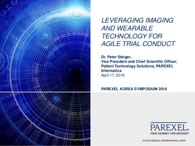 © 2018 PAREXEL INTERNATIONAL CORP. LEVERAGING IMAGING AND WEARABLE TECHNOLOGY FOR AGILE TRIAL CONDUCT Dr. Peter Steiger, V...