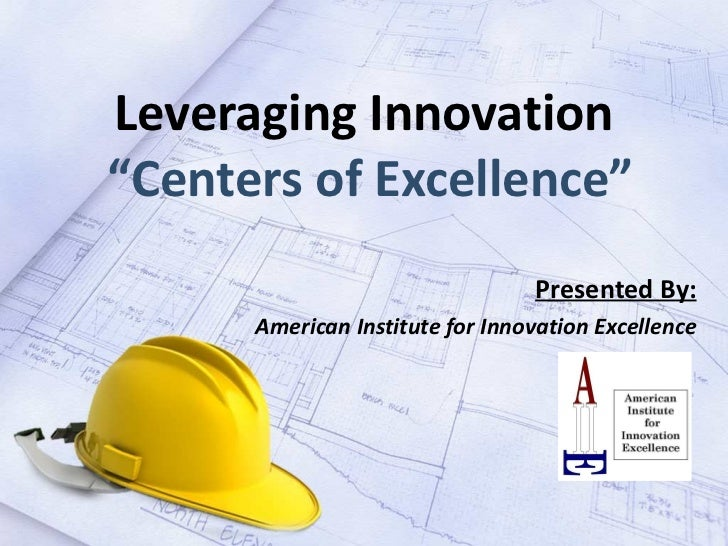 "Leveraging Innovation  ""Centers of Excellence"" Presented By: American Institute for Innovation Excellence"