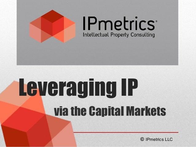 Leveraging IP via the Capital Markets © IPmetrics LLC