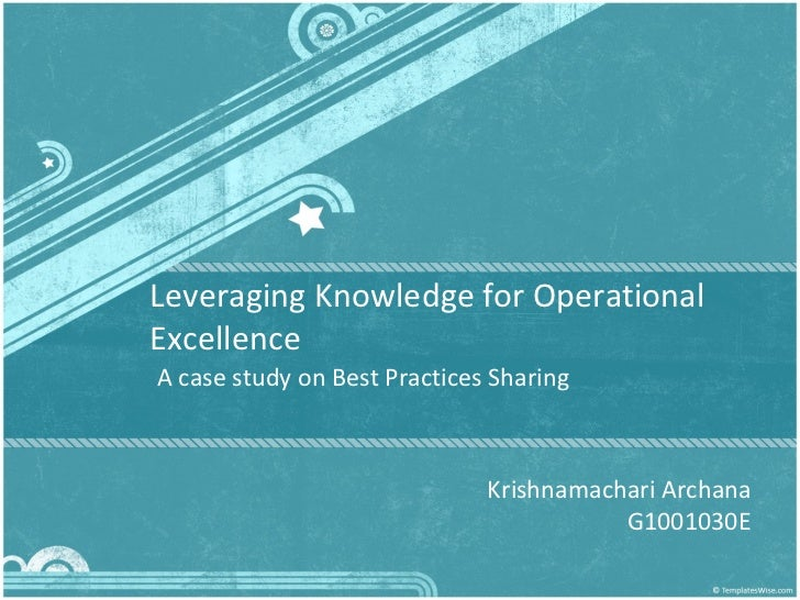 Leveraging Knowledge for Operational Excellence A case study on Best Practices Sharing Krishnamachari Archana G1001030E