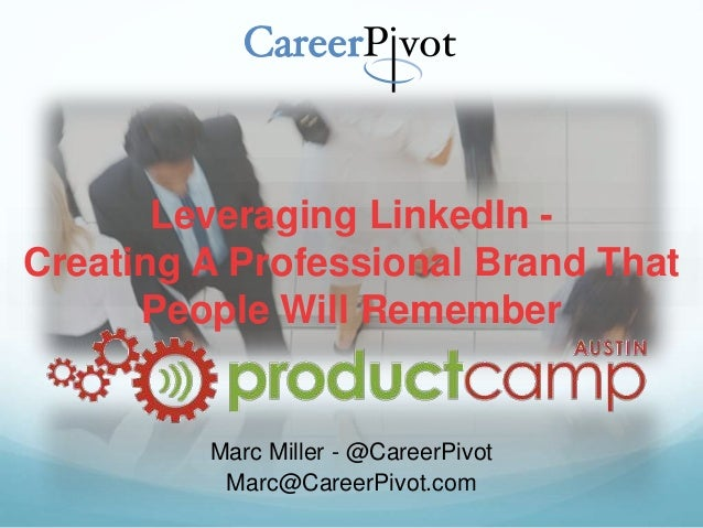 Leveraging LinkedIn - Creating A Professional Brand That People Will Remember Marc Miller - @CareerPivot Marc@CareerPivot....