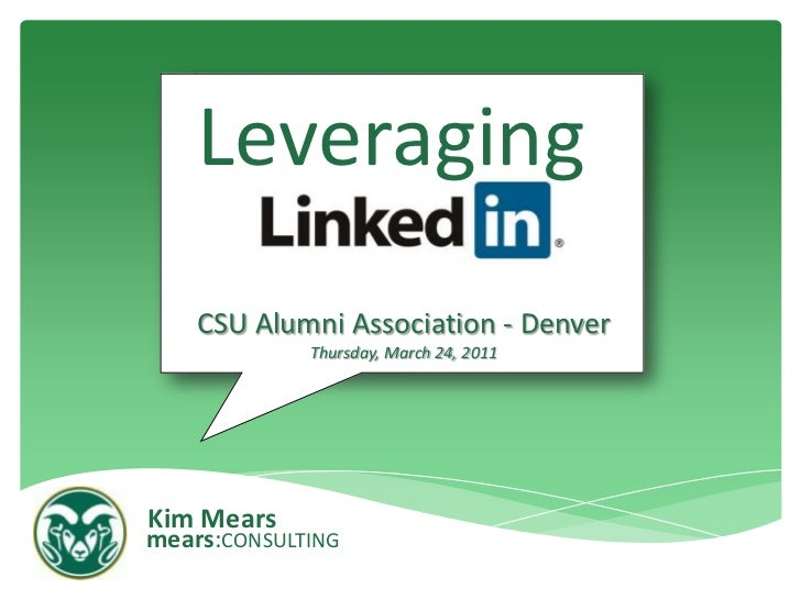 Leveraging<br />CSU Alumni Association - DenverThursday, March 24, 2011<br />Kim Mears<br />mears:CONSULTING<br />