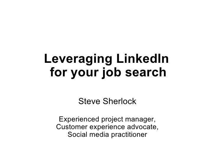 Leveraging LinkedIn for your job search Steve Sherlock  Experienced project manager, Customer experience advocate, Socia...